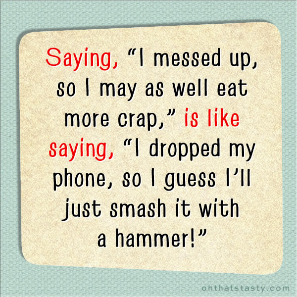 Saying I messed up so I may as well eat crap is like saying i dropped my phone so i may as well smash it.